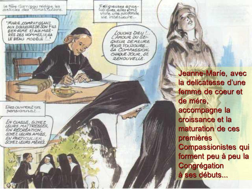 Jeanne-Maríe, avec la delicatesse d'une femme de coeur et de mére, accompagne la croissance et la maturation de ces premières Compassionistes qui forment peu à peu la Congrégation