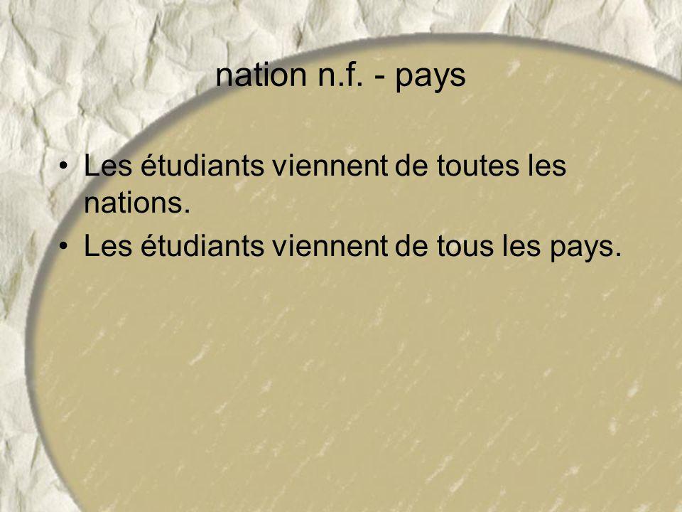 nation n.f. - pays Les étudiants viennent de toutes les nations.
