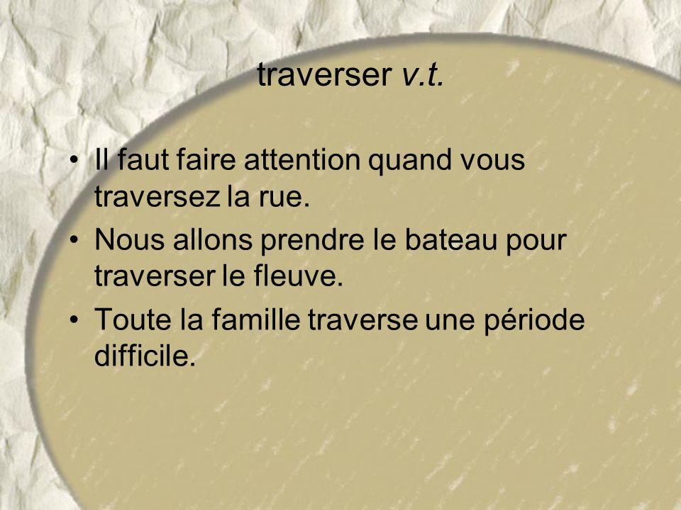traverser v.t. Il faut faire attention quand vous traversez la rue.