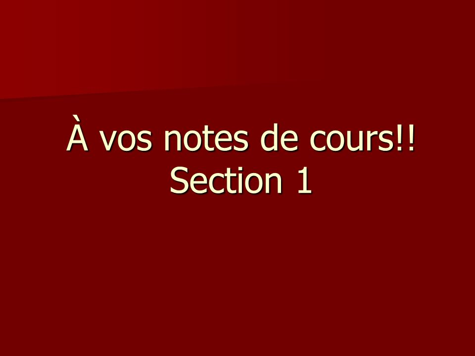 À vos notes de cours!! Section 1