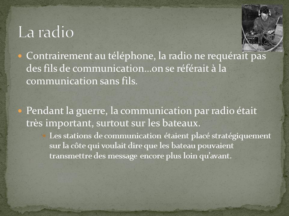 La radio Contrairement au téléphone, la radio ne requérait pas des fils de communication…on se référait à la communication sans fils.