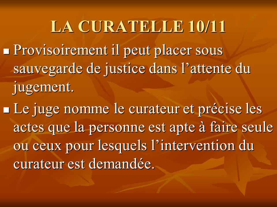 LA CURATELLE 10/11 Provisoirement il peut placer sous sauvegarde de justice dans l'attente du jugement.