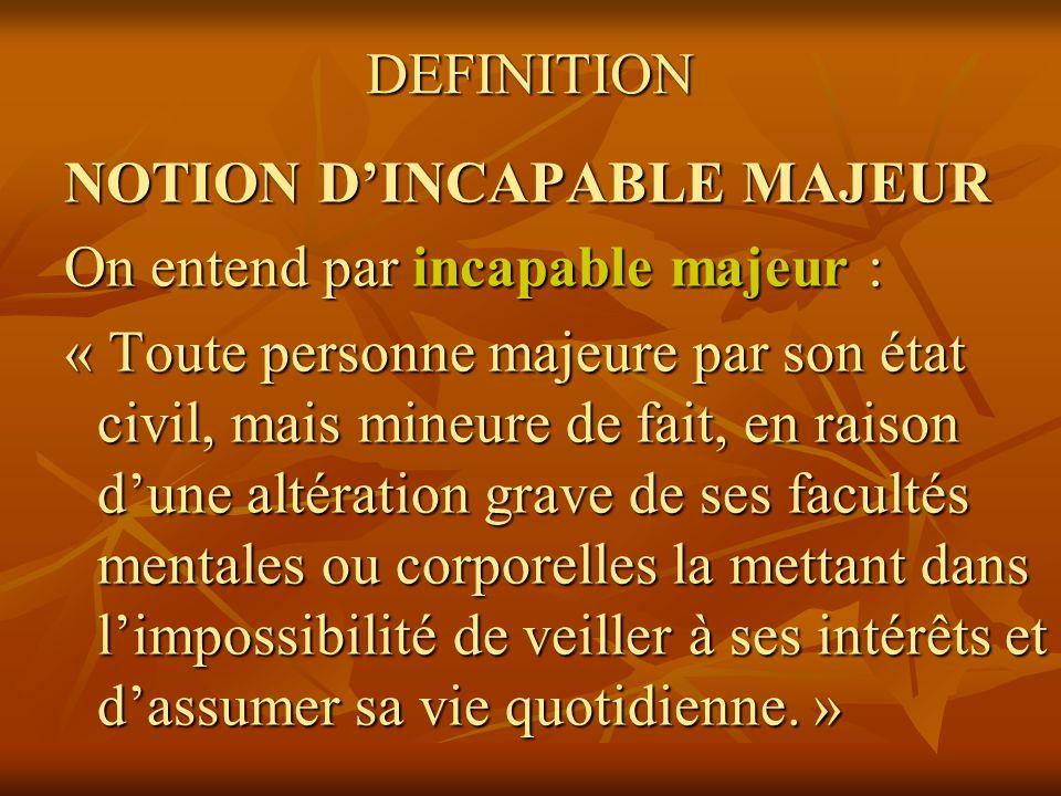 DEFINITION NOTION D'INCAPABLE MAJEUR. On entend par incapable majeur :