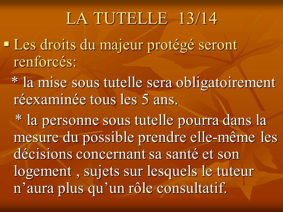LA TUTELLE 13/14 Les droits du majeur protégé seront renforcés: