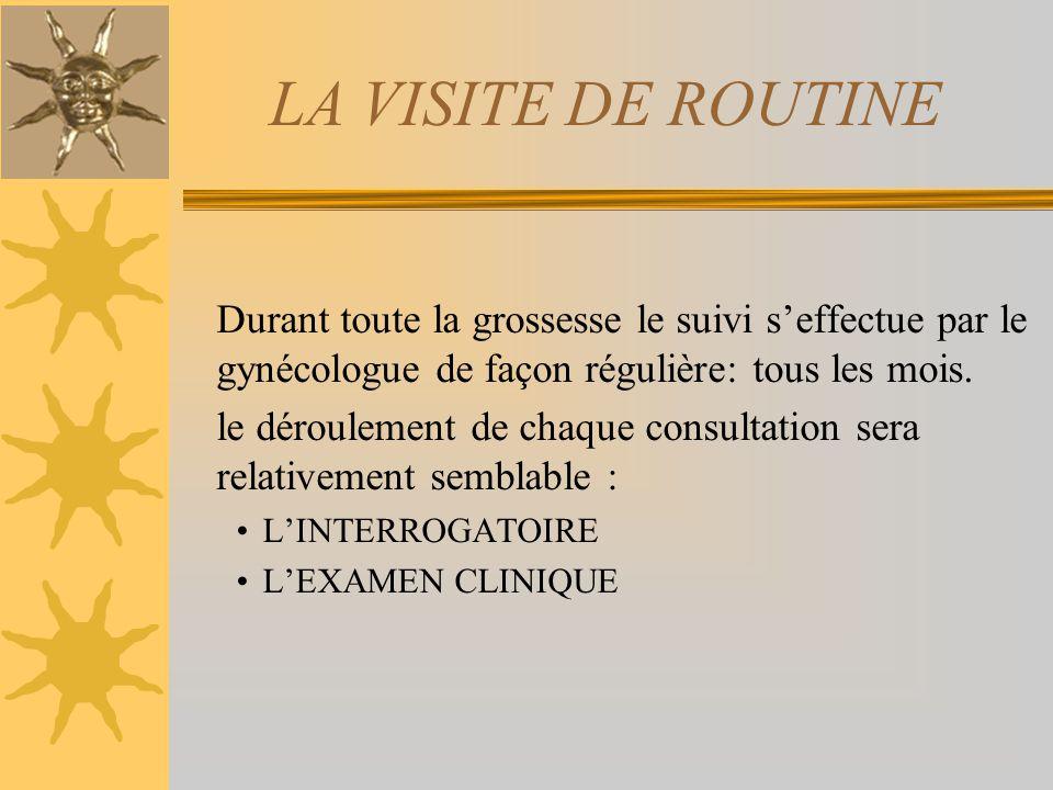 LA VISITE DE ROUTINE Durant toute la grossesse le suivi s'effectue par le gynécologue de façon régulière: tous les mois.