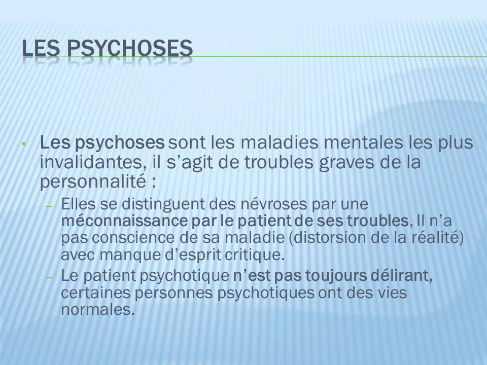 Les psychoses Les psychoses sont les maladies mentales les plus invalidantes, il s'agit de troubles graves de la personnalité :