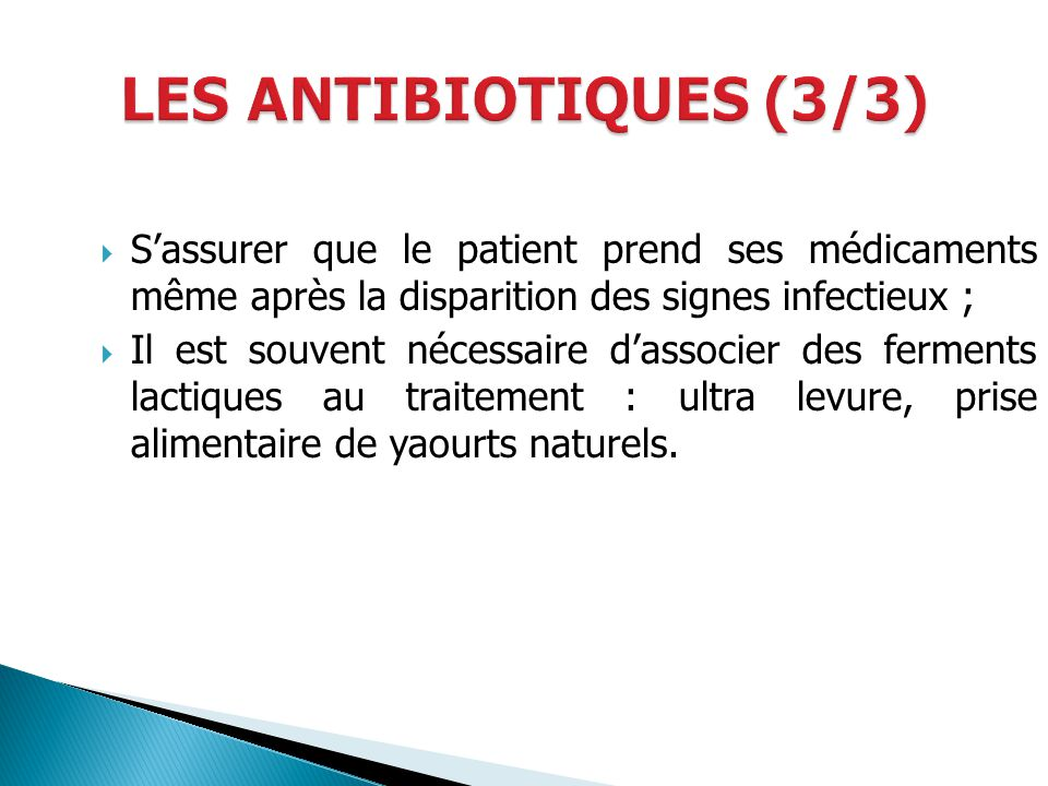 LES ANTIBIOTIQUES (3/3) S'assurer que le patient prend ses médicaments même après la disparition des signes infectieux ;