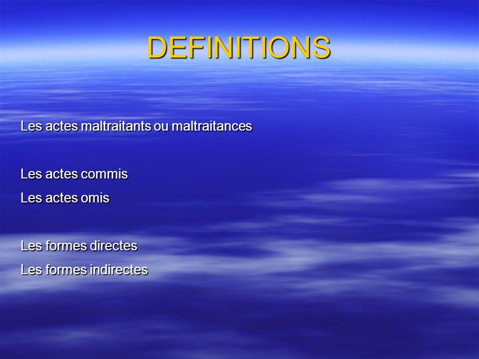 DEFINITIONS Les actes maltraitants ou maltraitances Les actes commis