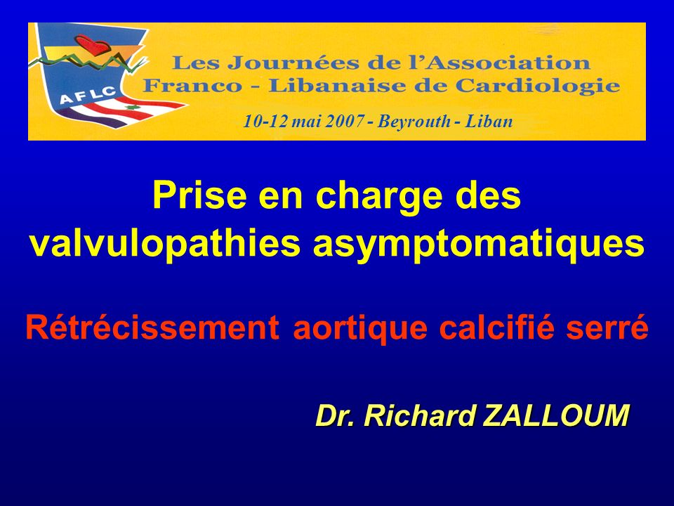 10-12 mai 2007 - Beyrouth - LibanPrise en charge des valvulopathies asymptomatiques Rétrécissement aortique calcifié serré.
