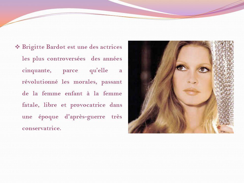Brigitte Bardot est une des actrices les plus controversées des années cinquante, parce qu'elle a révolutionné les morales, passant de la femme enfant à la femme fatale, libre et provocatrice dans une époque d après-guerre très conservatrice.