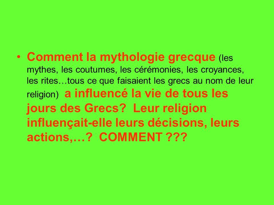 Comment la mythologie grecque (les mythes, les coutumes, les cérémonies, les croyances, les rites…tous ce que faisaient les grecs au nom de leur religion) a influencé la vie de tous les jours des Grecs.