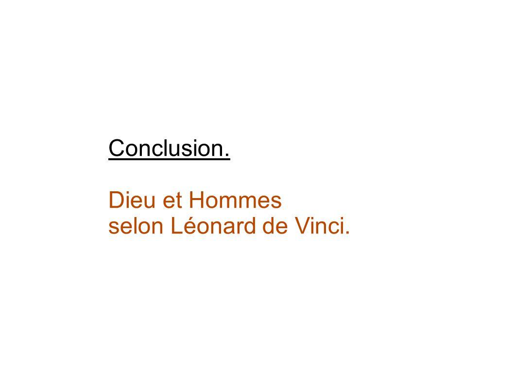 Conclusion. Dieu et Hommes selon Léonard de Vinci.