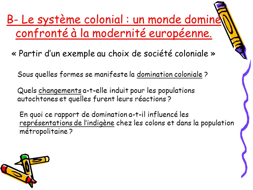 B- Le système colonial : un monde dominé confronté à la modernité européenne.