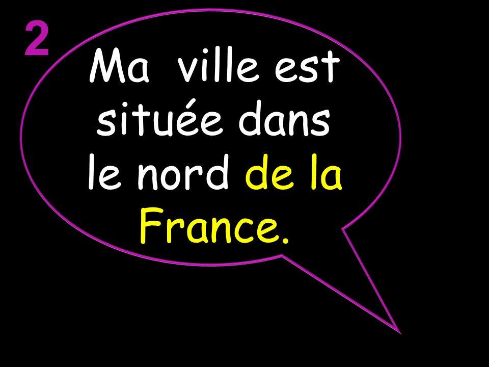 Ma ville est située dans le nord de la France.