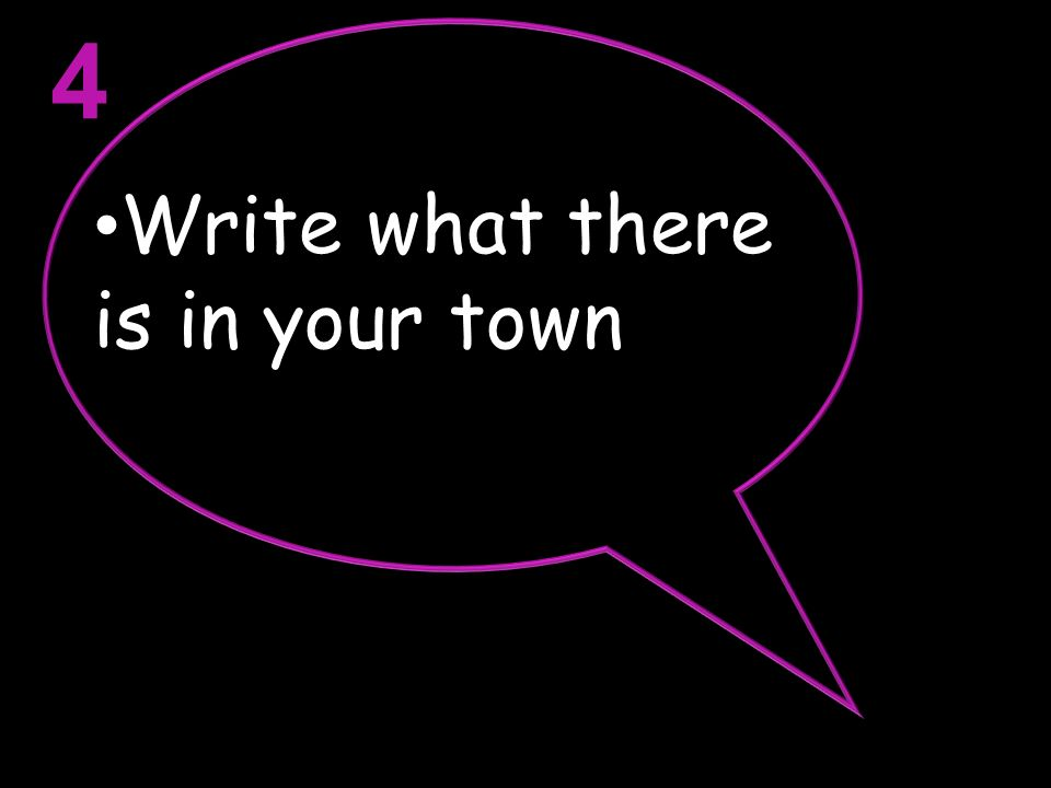 4 Write what there is in your town