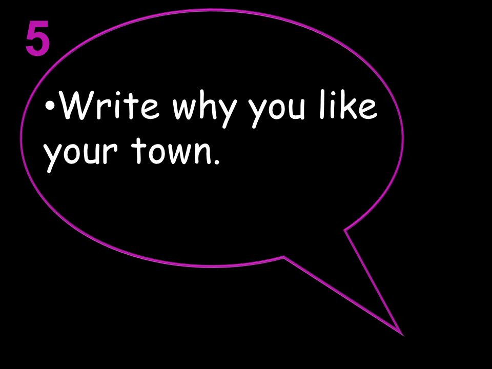 5 Write why you like your town.