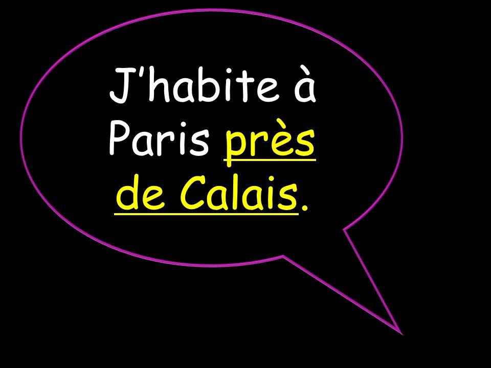 J'habite à Paris près de Calais.