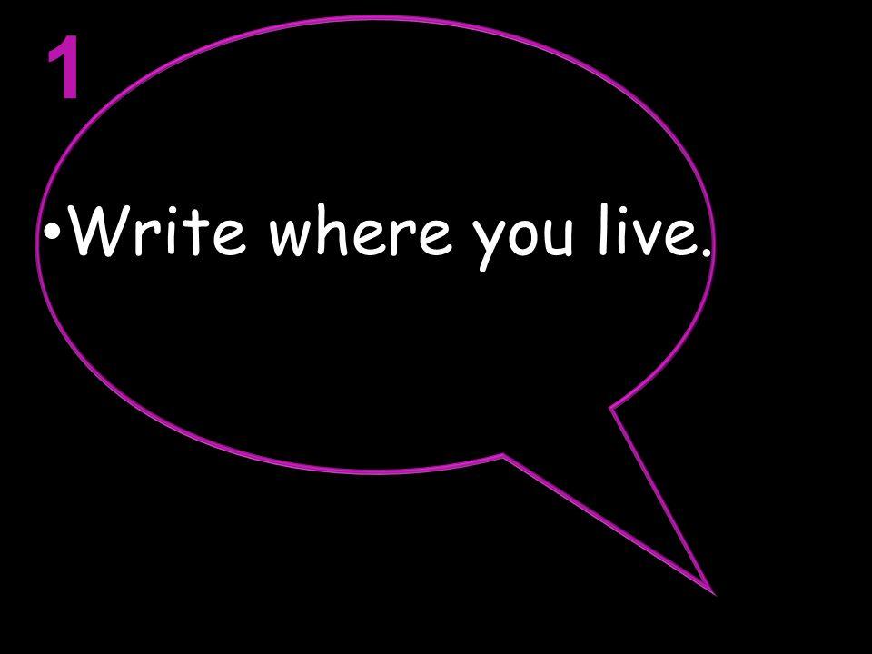 1 Write where you live.