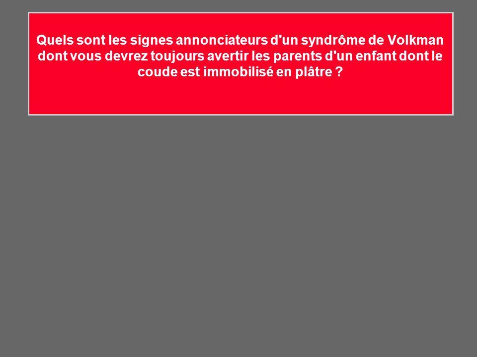 Quels sont les signes annonciateurs d un syndrôme de Volkman dont vous devrez toujours avertir les parents d un enfant dont le coude est immobilisé en plâtre