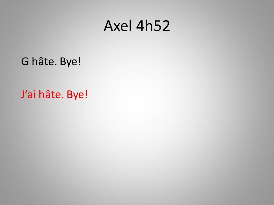 Axel 4h52 G hâte. Bye! J'ai hâte. Bye!