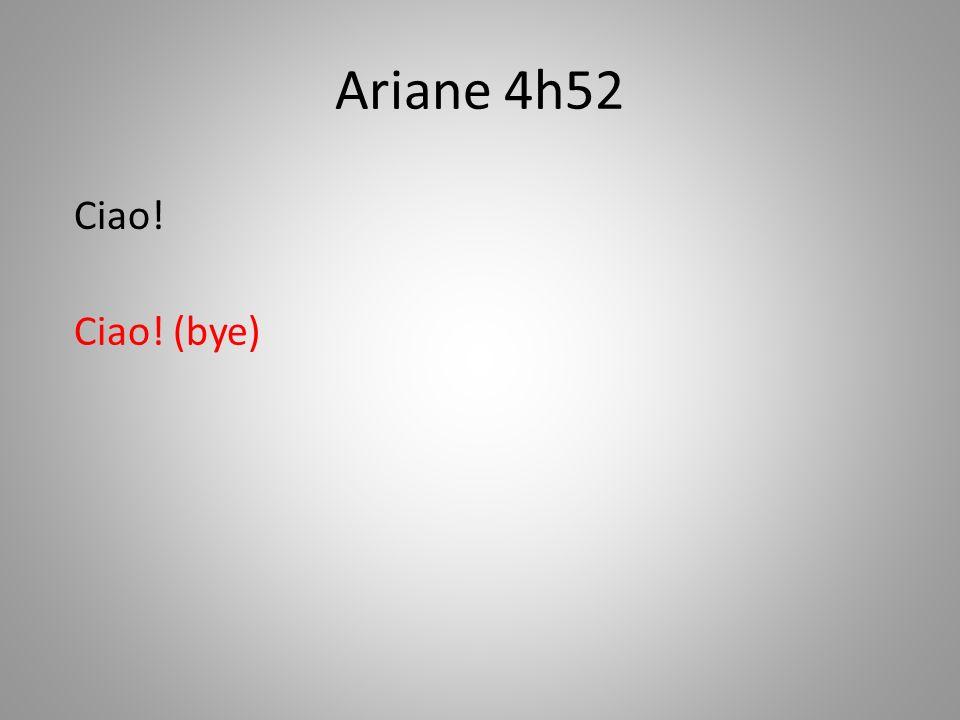 Ariane 4h52 Ciao! Ciao! (bye)