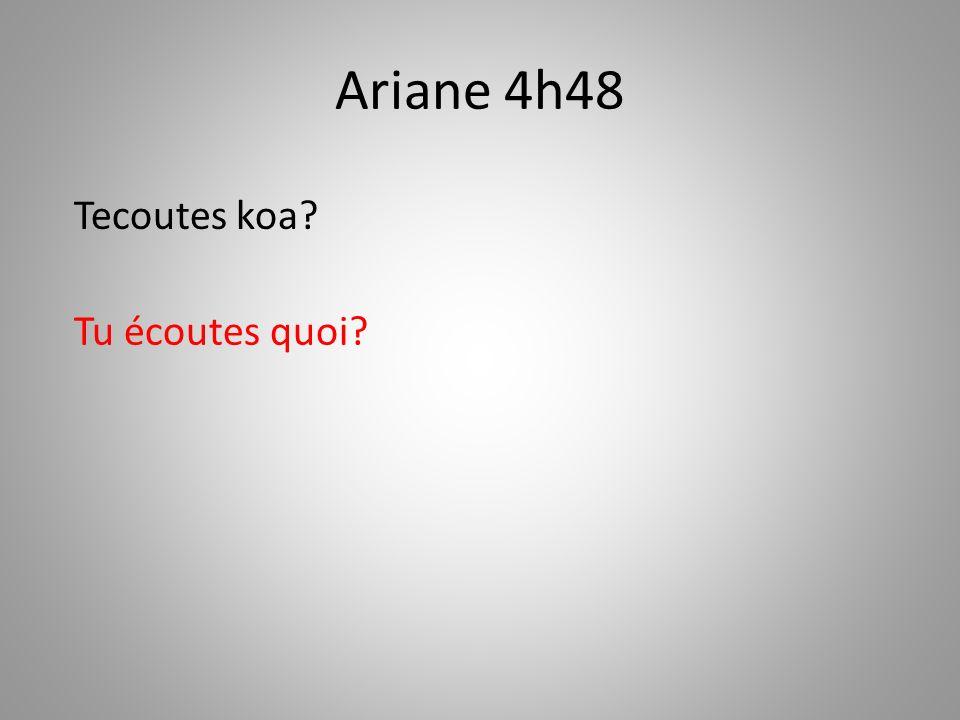 Ariane 4h48 Tecoutes koa Tu écoutes quoi