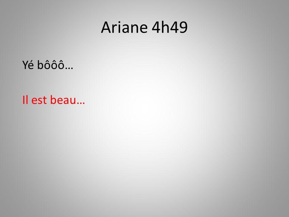 Ariane 4h49 Yé bôôô… Il est beau…