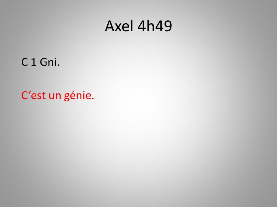 Axel 4h49 C 1 Gni. C'est un génie.