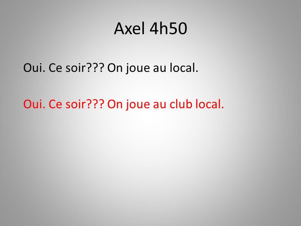 Axel 4h50 Oui. Ce soir On joue au local.