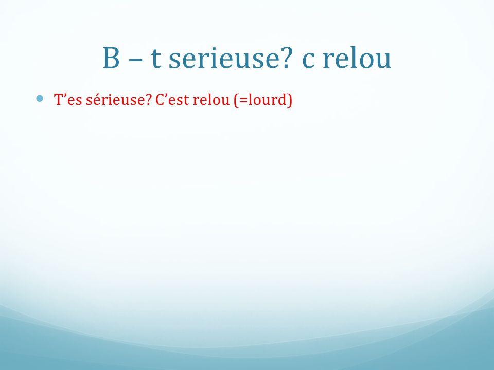 B – t serieuse c relou T'es sérieuse C'est relou (=lourd)