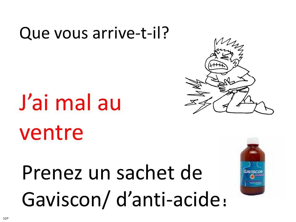 J'ai mal au ventre Prenez un sachet de Gaviscon/ d'anti-acide!
