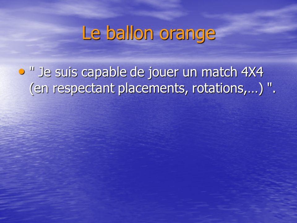 Le ballon orange Je suis capable de jouer un match 4X4 (en respectant placements, rotations,…) .