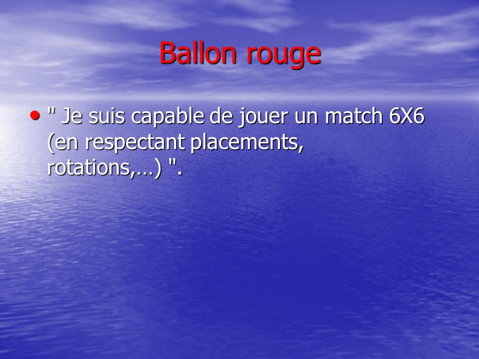 Ballon rouge Je suis capable de jouer un match 6X6 (en respectant placements, rotations,…) .
