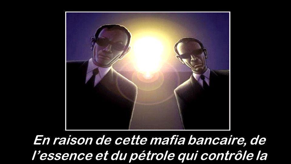 En raison de cette mafia bancaire, de l'essence et du pétrole qui contrôle la planète !