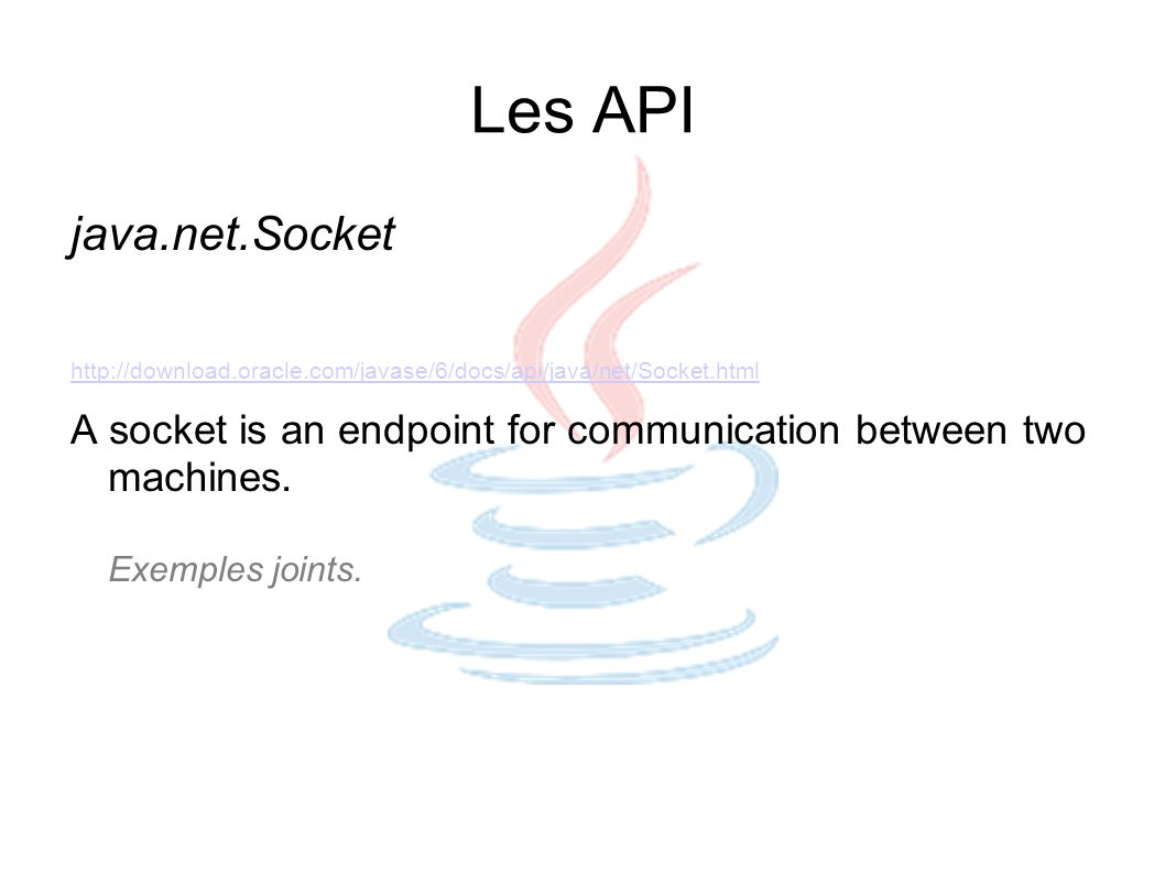 Les API java.net.Socket. http://download.oracle.com/javase/6/docs/api/java/net/Socket.html.