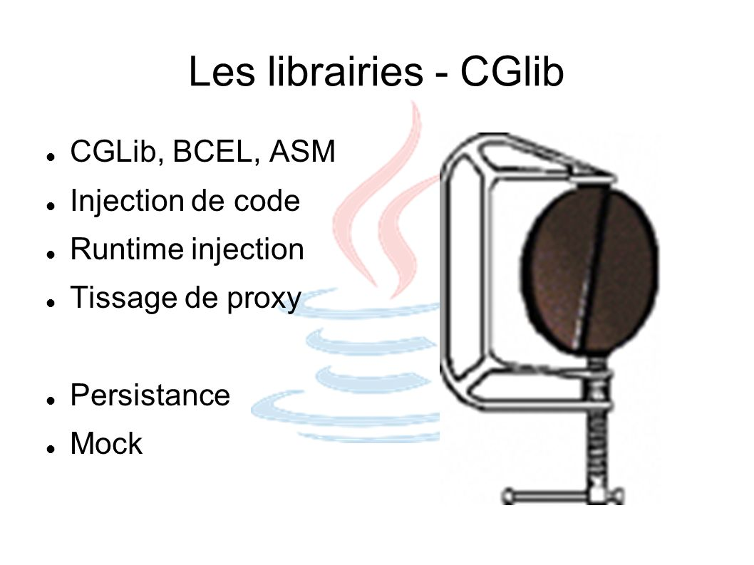 Les librairies - CGlib CGLib, BCEL, ASM Injection de code