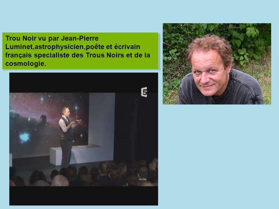 Trou Noir vu par Jean-Pierre Luminet,astrophysicien,poête et écrivain français specialiste des Trous Noirs et de la cosmologie.