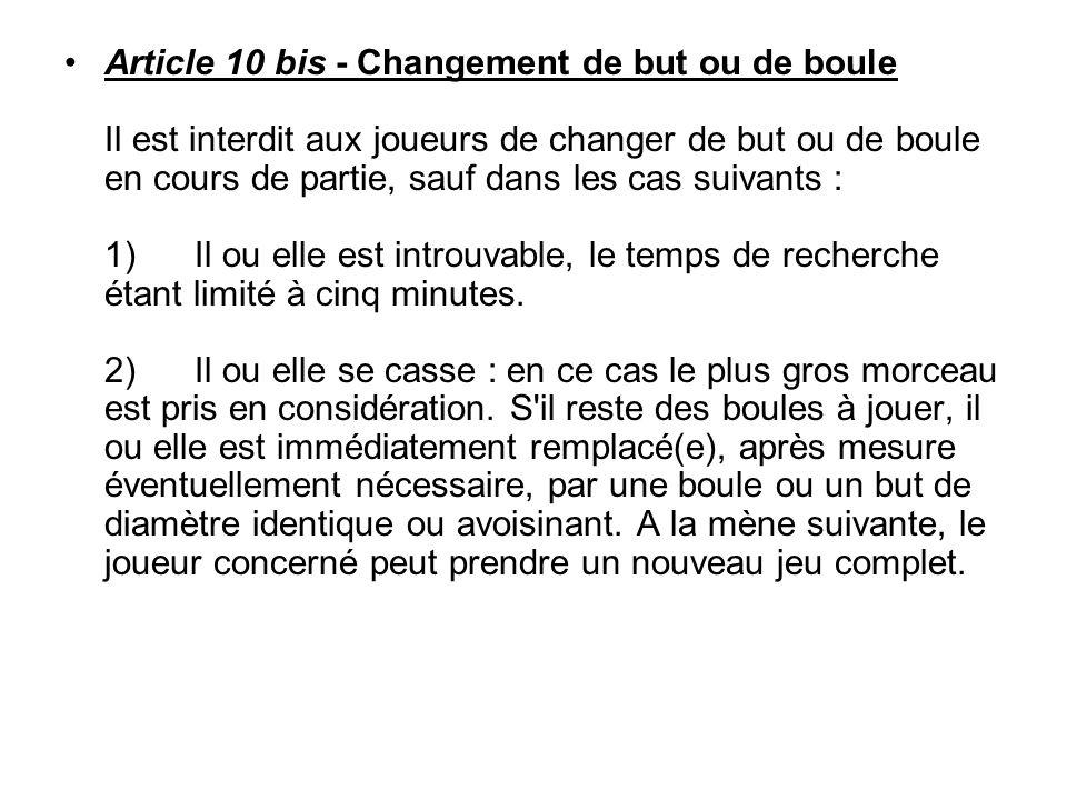 Article 10 bis - Changement de but ou de boule Il est interdit aux joueurs de changer de but ou de boule en cours de partie, sauf dans les cas suivants : 1) Il ou elle est introuvable, le temps de recherche étant limité à cinq minutes.