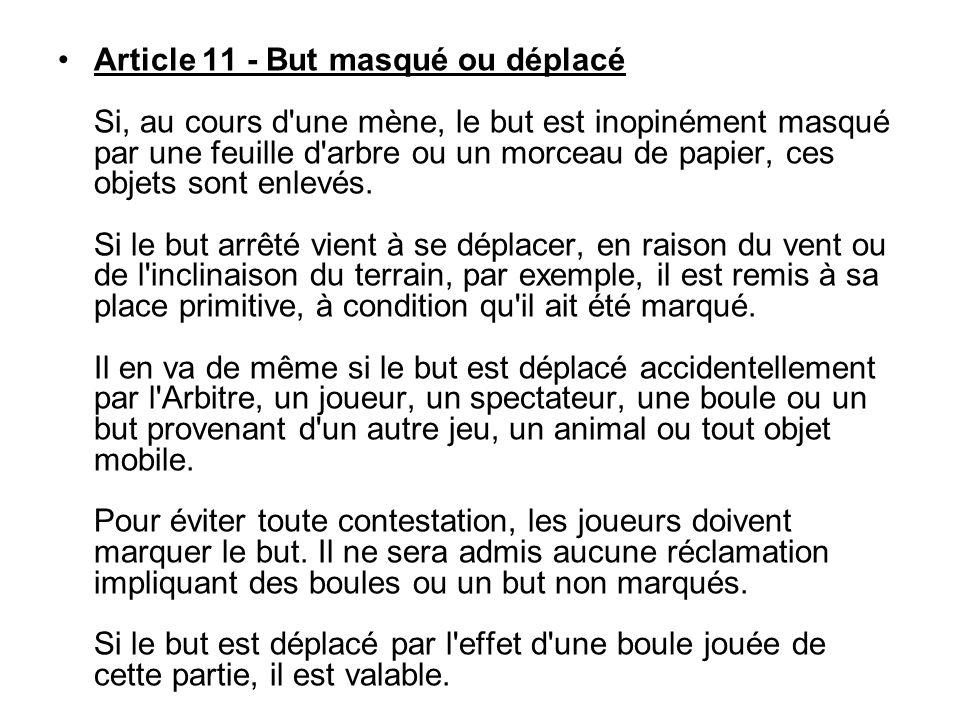 Article 11 - But masqué ou déplacé Si, au cours d une mène, le but est inopinément masqué par une feuille d arbre ou un morceau de papier, ces objets sont enlevés.