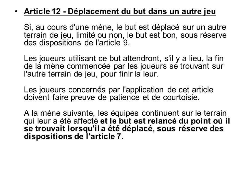 Article 12 - Déplacement du but dans un autre jeu Si, au cours d une mène, le but est déplacé sur un autre terrain de jeu, limité ou non, le but est bon, sous réserve des dispositions de l article 9.