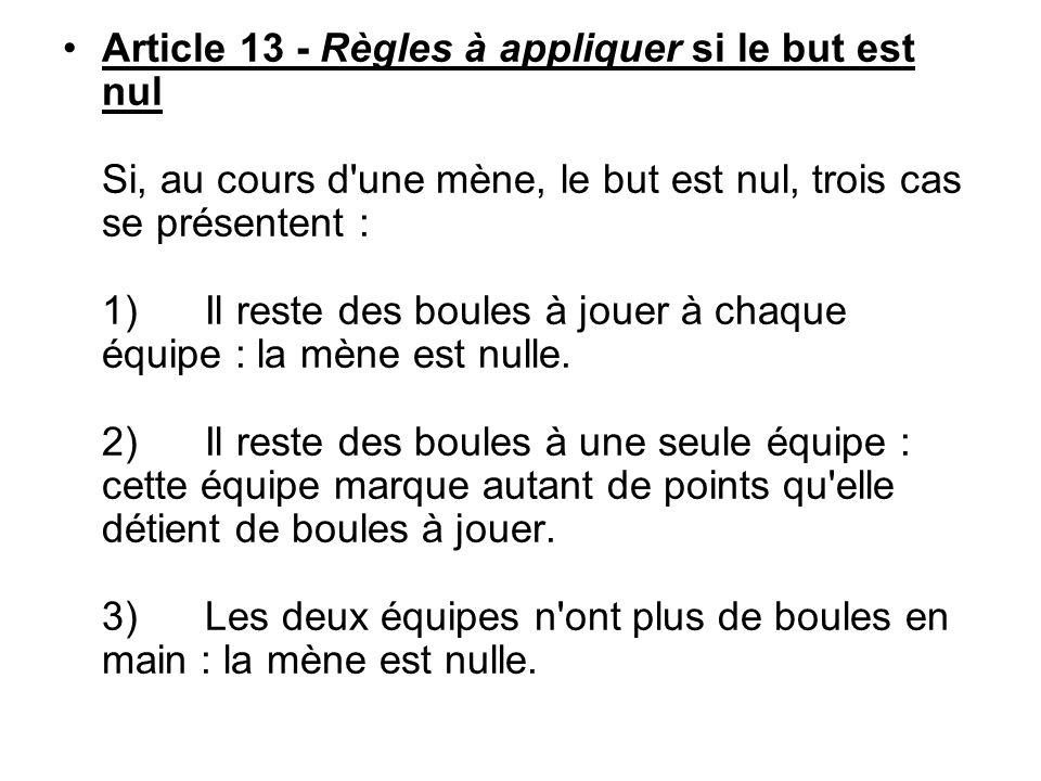 Article 13 - Règles à appliquer si le but est nul Si, au cours d une mène, le but est nul, trois cas se présentent : 1) Il reste des boules à jouer à chaque équipe : la mène est nulle.