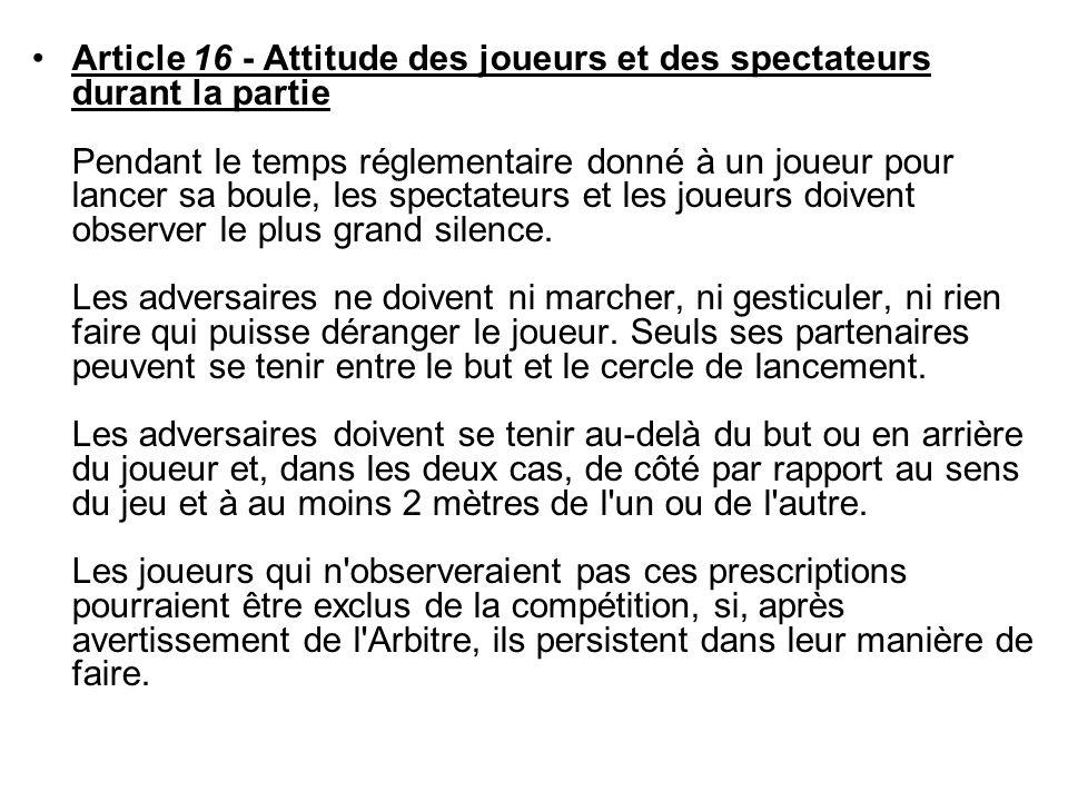 Article 16 - Attitude des joueurs et des spectateurs durant la partie Pendant le temps réglementaire donné à un joueur pour lancer sa boule, les spectateurs et les joueurs doivent observer le plus grand silence.
