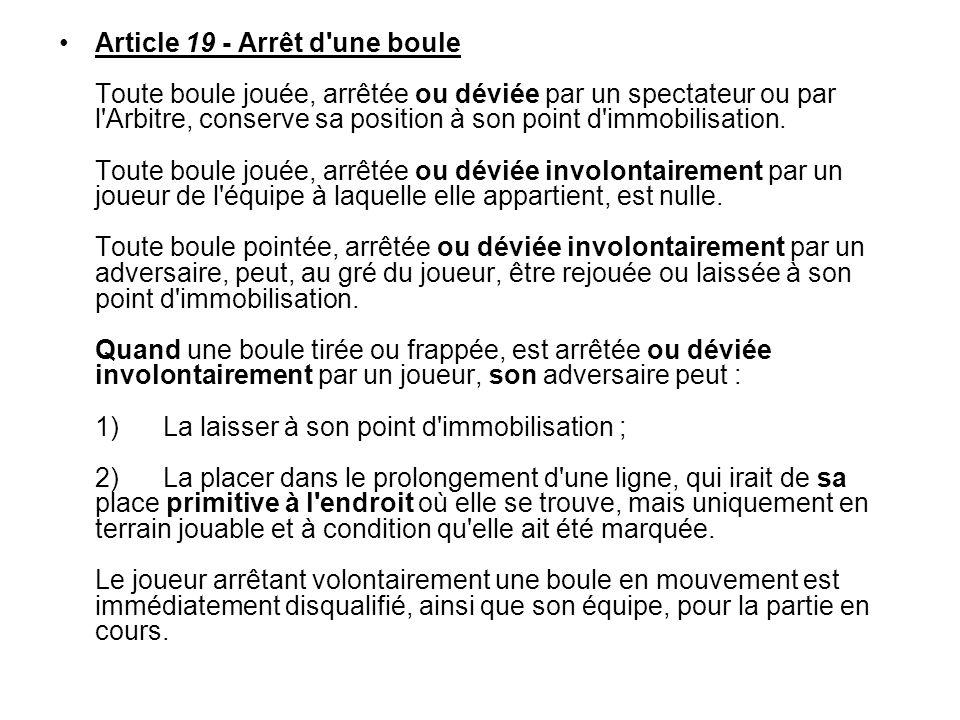 Article 19 - Arrêt d une boule Toute boule jouée, arrêtée ou déviée par un spectateur ou par l Arbitre, conserve sa position à son point d immobilisation.