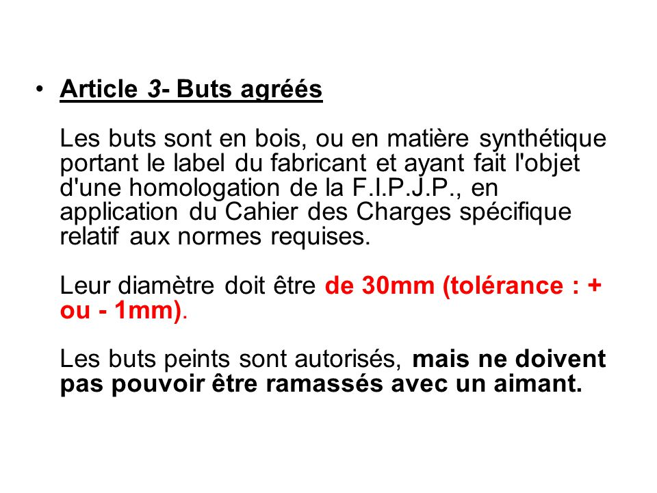 Article 3- Buts agréés Les buts sont en bois, ou en matière synthétique portant le label du fabricant et ayant fait l objet d une homologation de la F.I.P.J.P., en application du Cahier des Charges spécifique relatif aux normes requises.