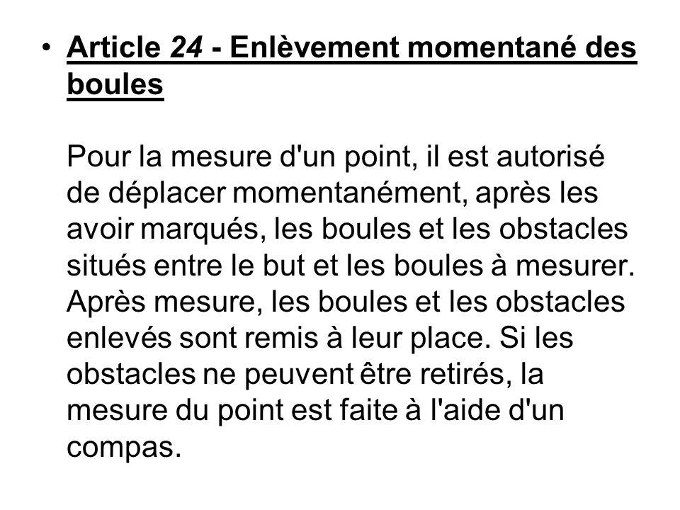 Article 24 - Enlèvement momentané des boules Pour la mesure d un point, il est autorisé de déplacer momentanément, après les avoir marqués, les boules et les obstacles situés entre le but et les boules à mesurer.