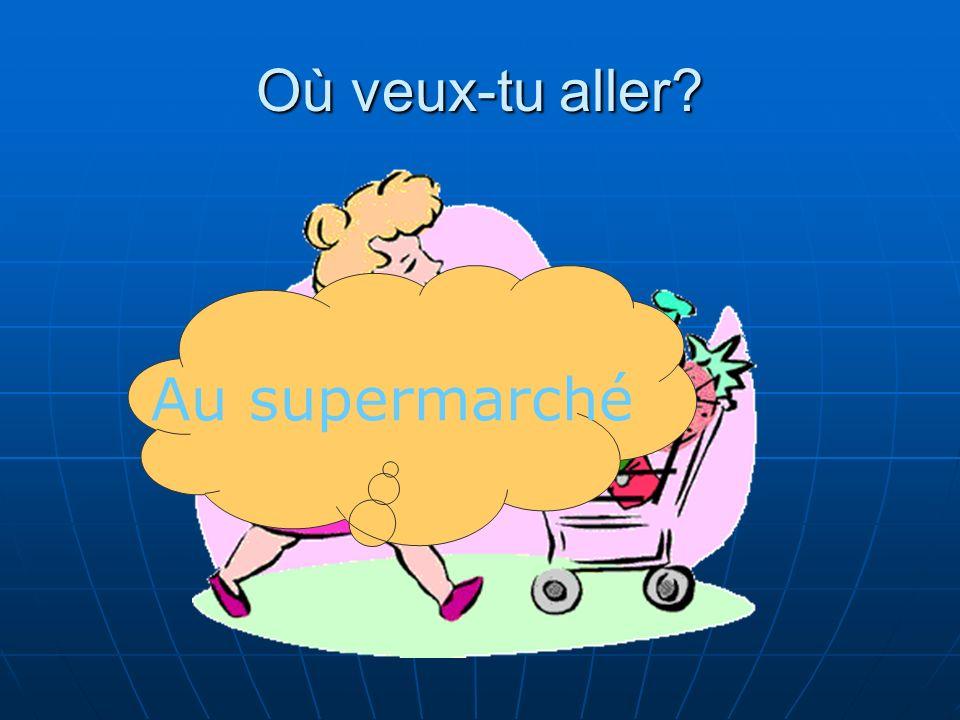 Où veux-tu aller Au supermarché