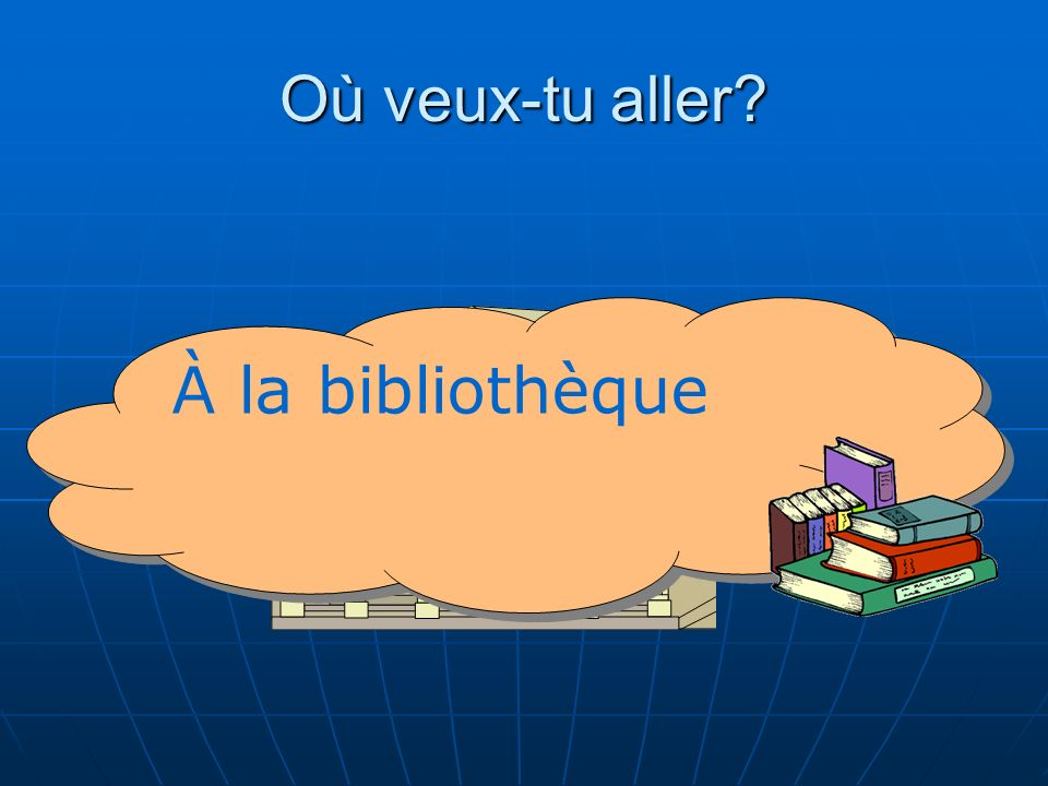 Où veux-tu aller À la bibliothèque