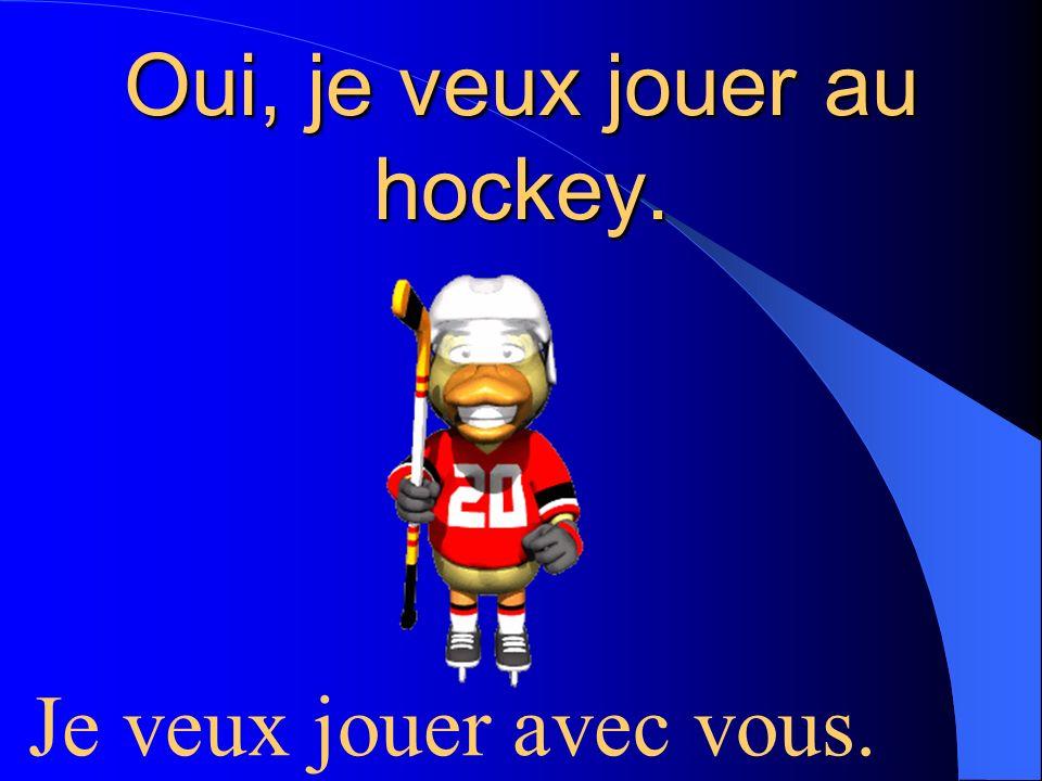 Oui, je veux jouer au hockey.