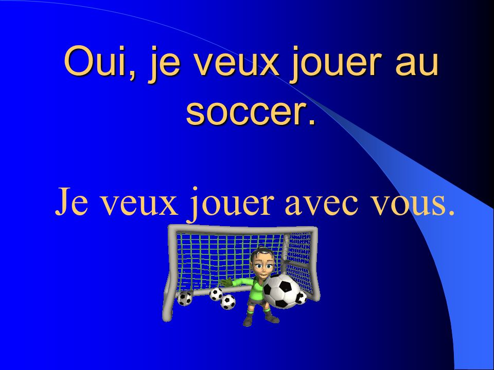 Oui, je veux jouer au soccer.