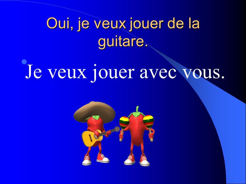 Oui, je veux jouer de la guitare.